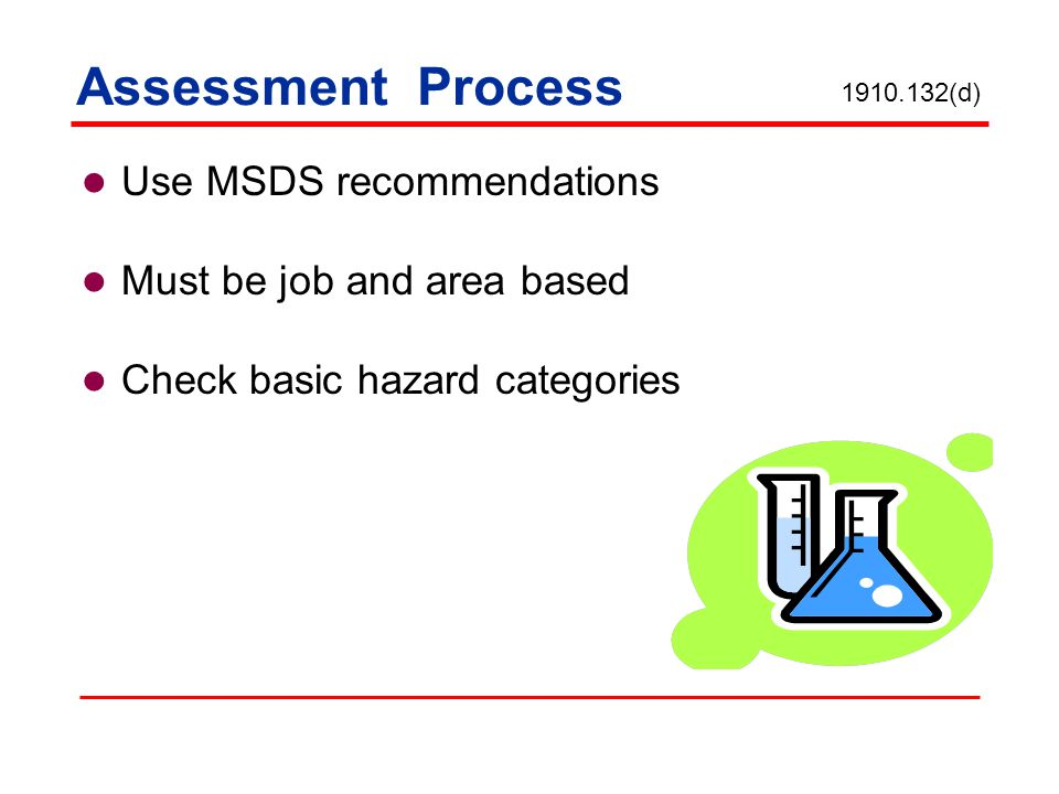 Assessment Process Use MSDS recommendations Must be job and area based Check basic hazard categories 1910.132(d)