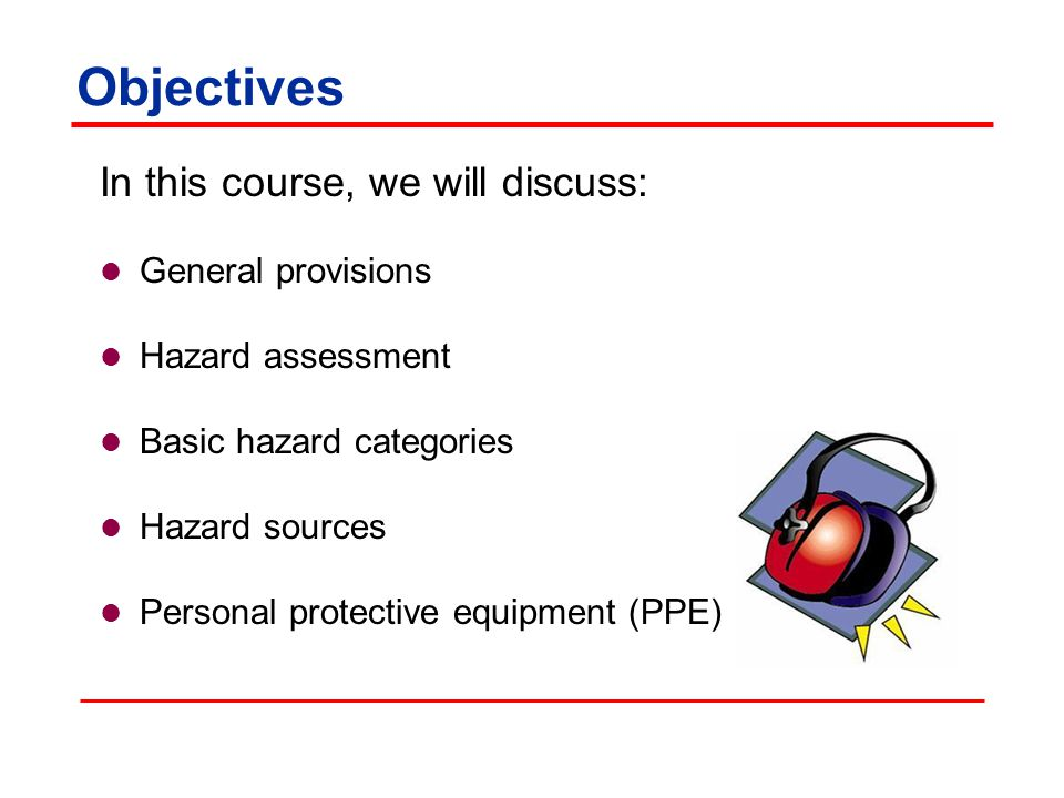 Objectives In this course, we will discuss: General provisions Hazard assessment Basic hazard categories Hazard sources Personal protective equipment