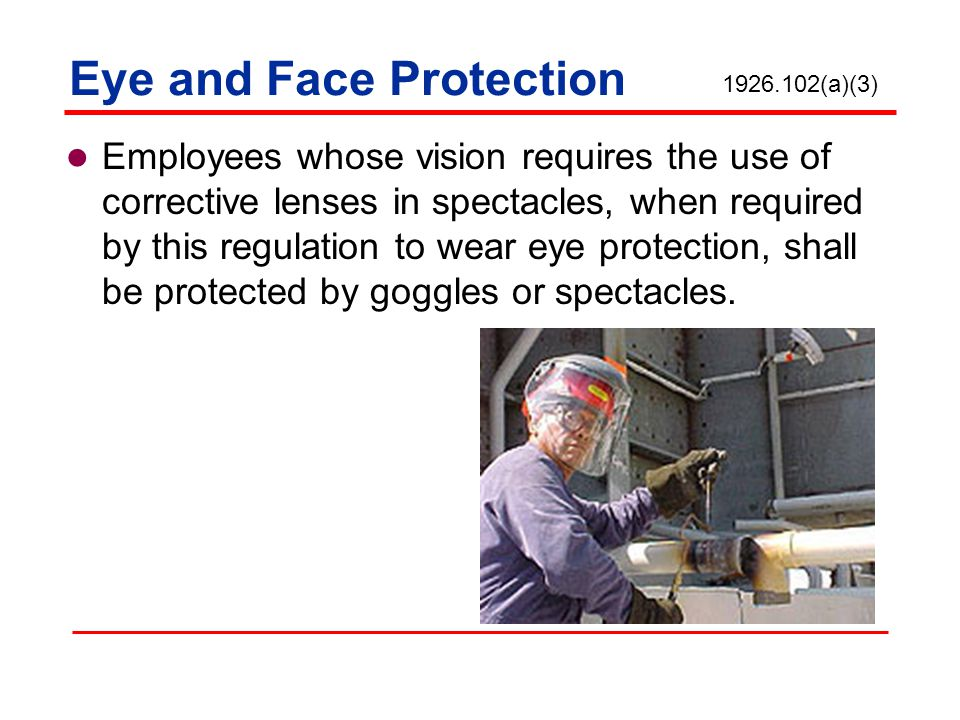 Eye and Face Protection Employees whose vision requires the use of corrective lenses in spectacles, when required by this regulation to wear eye prote