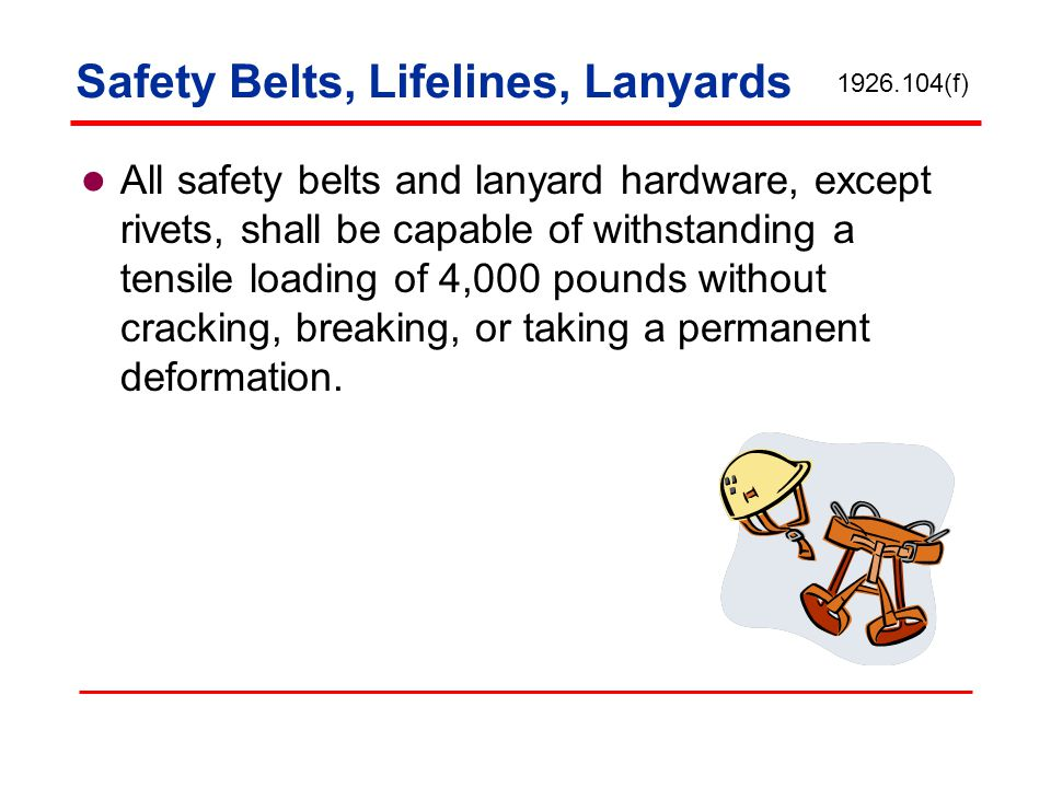 Safety Belts, Lifelines, Lanyards All safety belts and lanyard hardware, except rivets, shall be capable of withstanding a tensile loading of 4,000 po