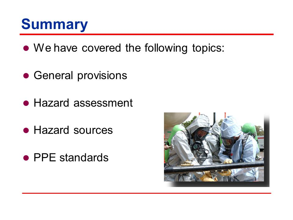 Summary We have covered the following topics: General provisions Hazard assessment Hazard sources PPE standards