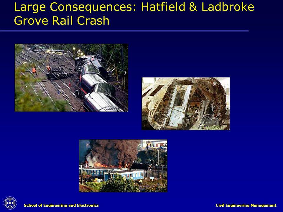 School of Engineering and Electronics Civil Engineering Management Large Consequences: Hatfield & Ladbroke Grove Rail Crash