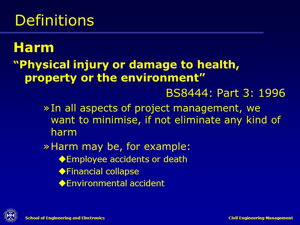 School of Engineering and Electronics Civil Engineering Management Definitions Harm Physical injury or damage to health, property or the environment B
