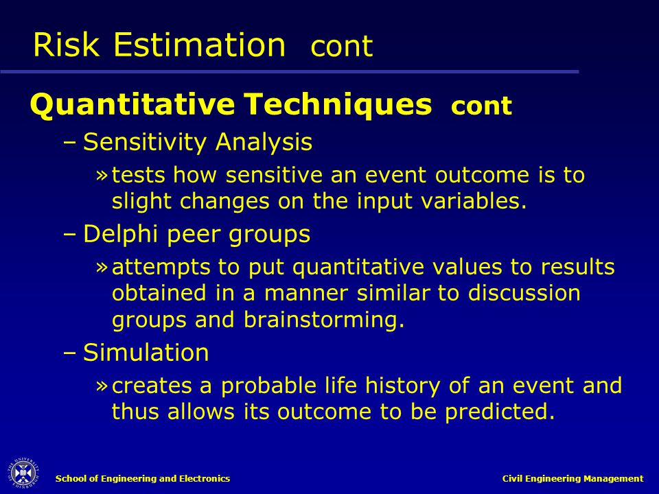 School of Engineering and Electronics Civil Engineering Management Risk Estimation cont Quantitative Techniques cont –Sensitivity Analysis »tests how