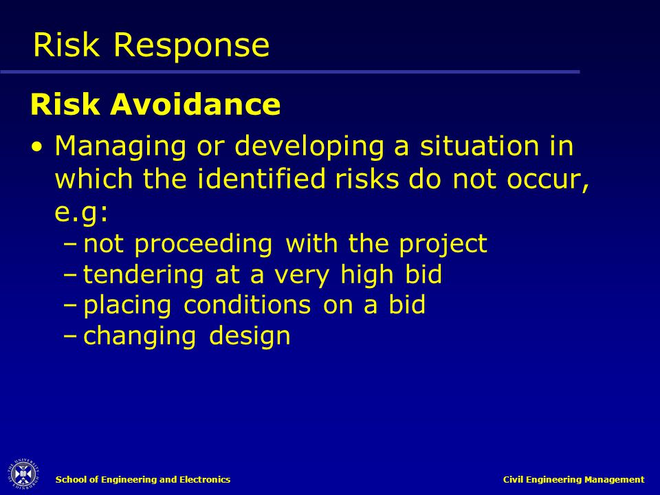 School of Engineering and Electronics Civil Engineering Management Risk Response Risk Avoidance Managing or developing a situation in which the identi