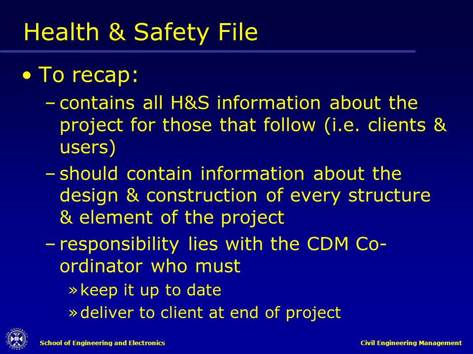 School of Engineering and Electronics Civil Engineering Management Health & Safety File To recap: –contains all H&S information about the project for