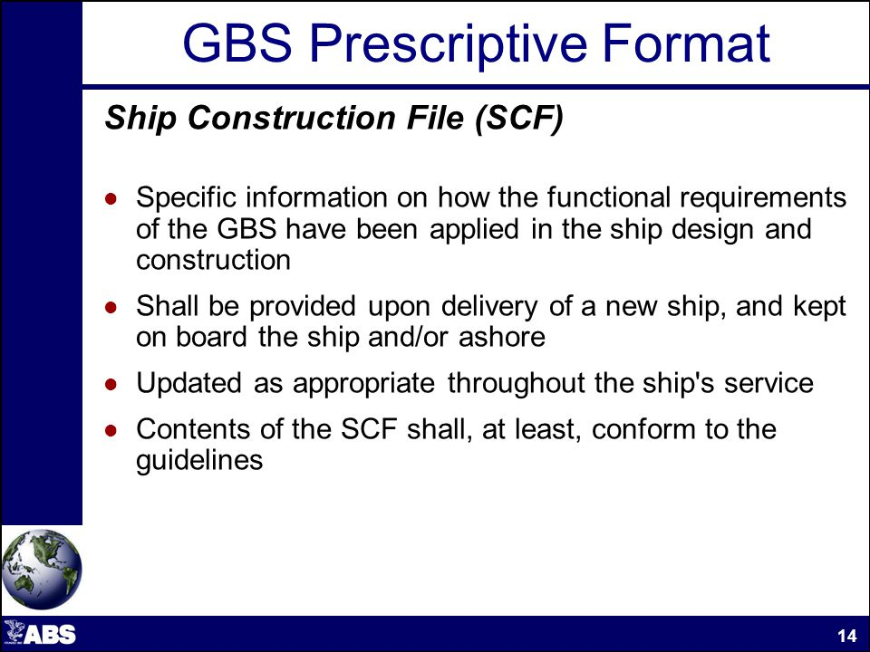 GBS Prescriptive Format Ship Construction File (SCF) Specific information on how the functional requirements of the GBS have been applied in the ship design and construction Shall be provided upon delivery of a new ship, and kept on board the ship and/or ashore Updated as appropriate throughout the ship s service Contents of the SCF shall, at least, conform to the guidelines 14