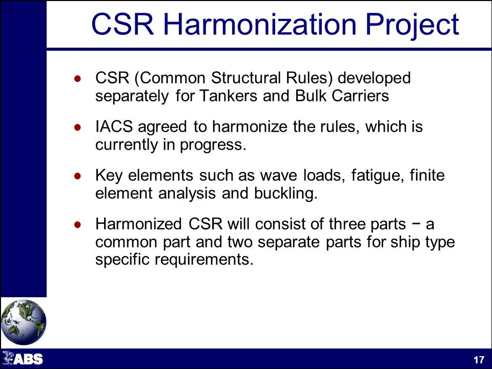 CSR Harmonization Project CSR (Common Structural Rules) developed separately for Tankers and Bulk Carriers IACS agreed to harmonize the rules, which is currently in progress.