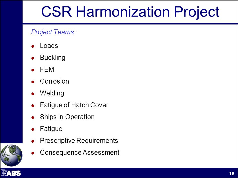 CSR Harmonization Project Project Teams: Loads Buckling FEM Corrosion Welding Fatigue of Hatch Cover Ships in Operation Fatigue Prescriptive Requirements Consequence Assessment 18