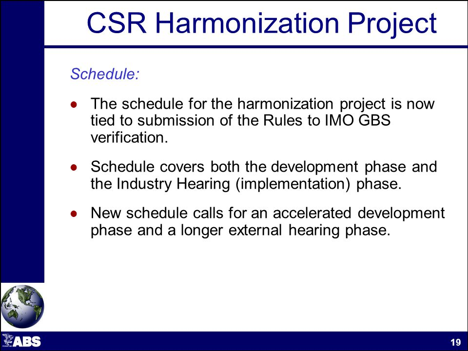 CSR Harmonization Project Schedule: The schedule for the harmonization project is now tied to submission of the Rules to IMO GBS verification.