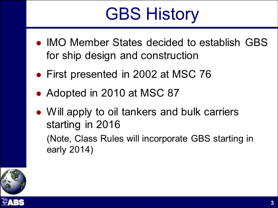 Goal-Based Standards 4 IMO GBS is a high-level list of goals which are stated in order to provide overall guidance for the development of Rules and Standards.