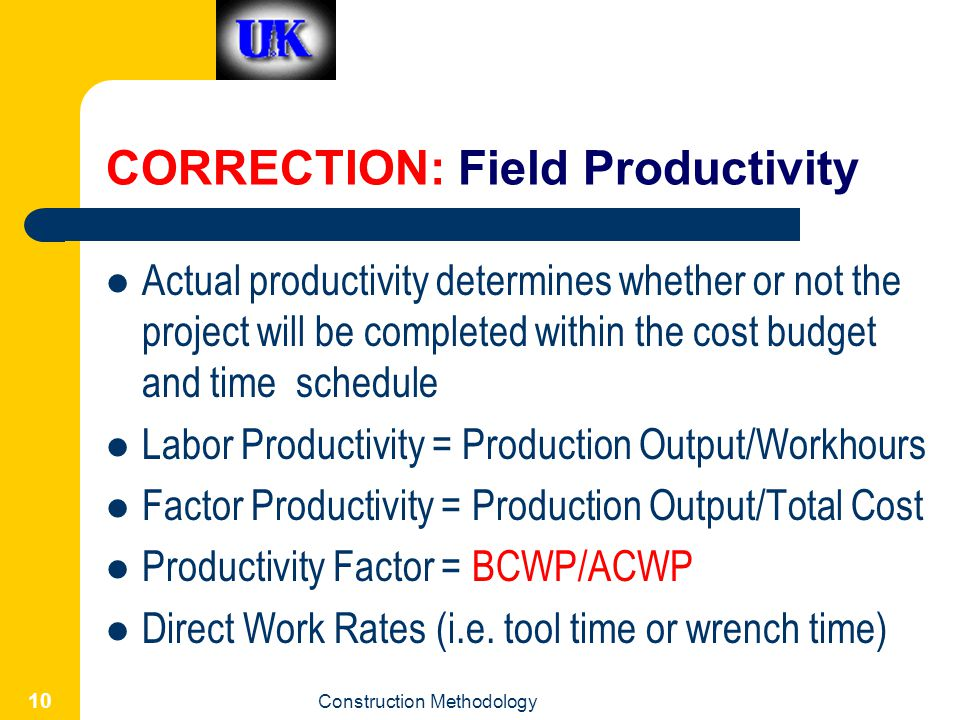 Construction Methodology 10 CORRECTION: Field Productivity Actual productivity determines whether or not the project will be completed within the cost budget and time schedule Labor Productivity = Production Output/Workhours Factor Productivity = Production Output/Total Cost Productivity Factor = BCWP/ACWP Direct Work Rates (i.e.