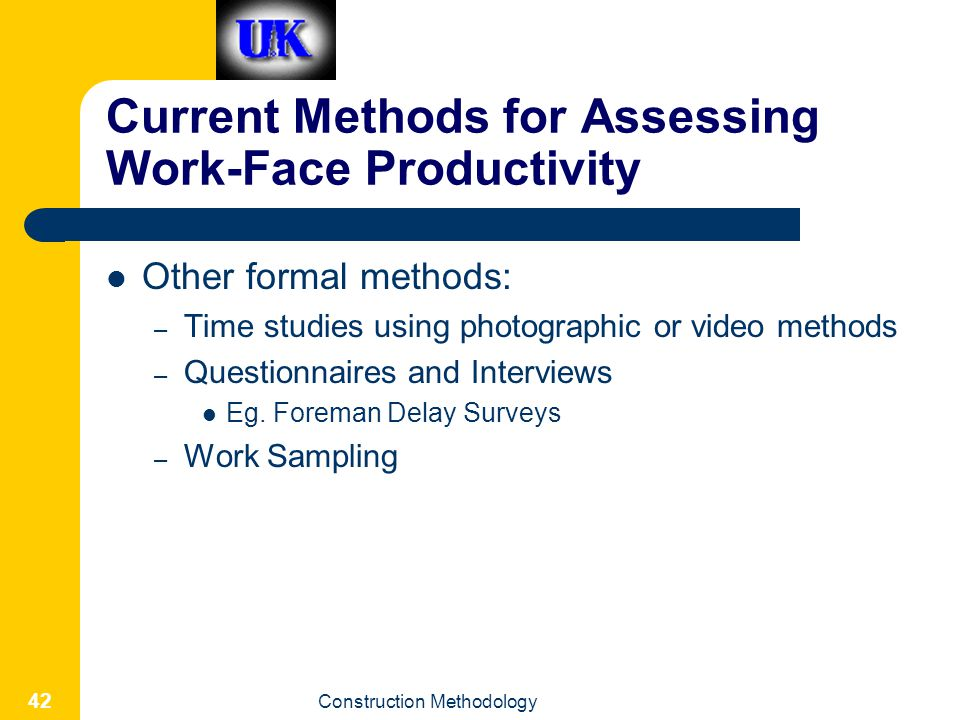 Construction Methodology 42 Current Methods for Assessing Work-Face Productivity Other formal methods: – Time studies using photographic or video methods – Questionnaires and Interviews Eg.