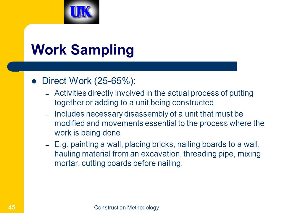 Construction Methodology 45 Work Sampling Direct Work (25-65%): – Activities directly involved in the actual process of putting together or adding to a unit being constructed – Includes necessary disassembly of a unit that must be modified and movements essential to the process where the work is being done – E.g.