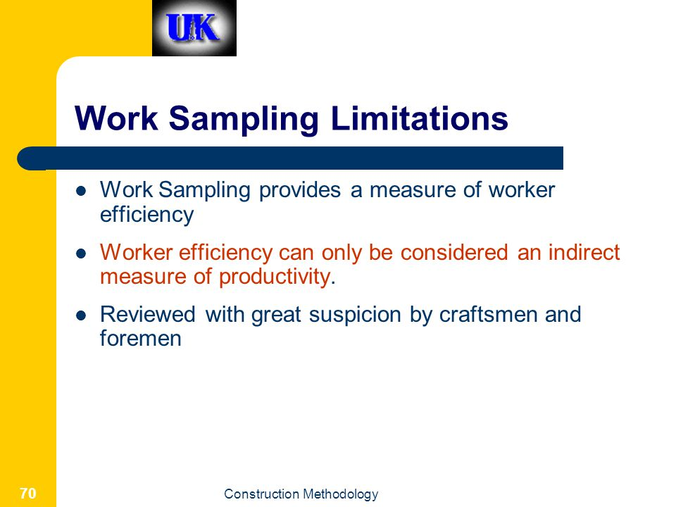 Construction Methodology 70 Work Sampling Limitations Work Sampling provides a measure of worker efficiency Worker efficiency can only be considered an indirect measure of productivity.