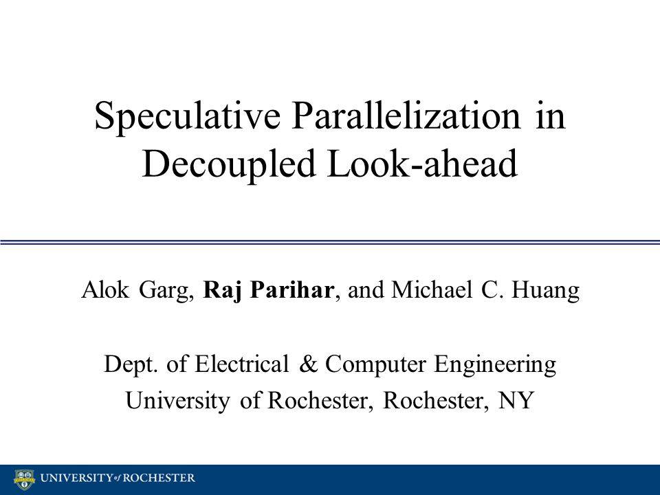 Speculative Parallelization in Decoupled Look-ahead Alok Garg, Raj Parihar, and Michael C. Huang Dept. of Electrical & Computer Engineering University