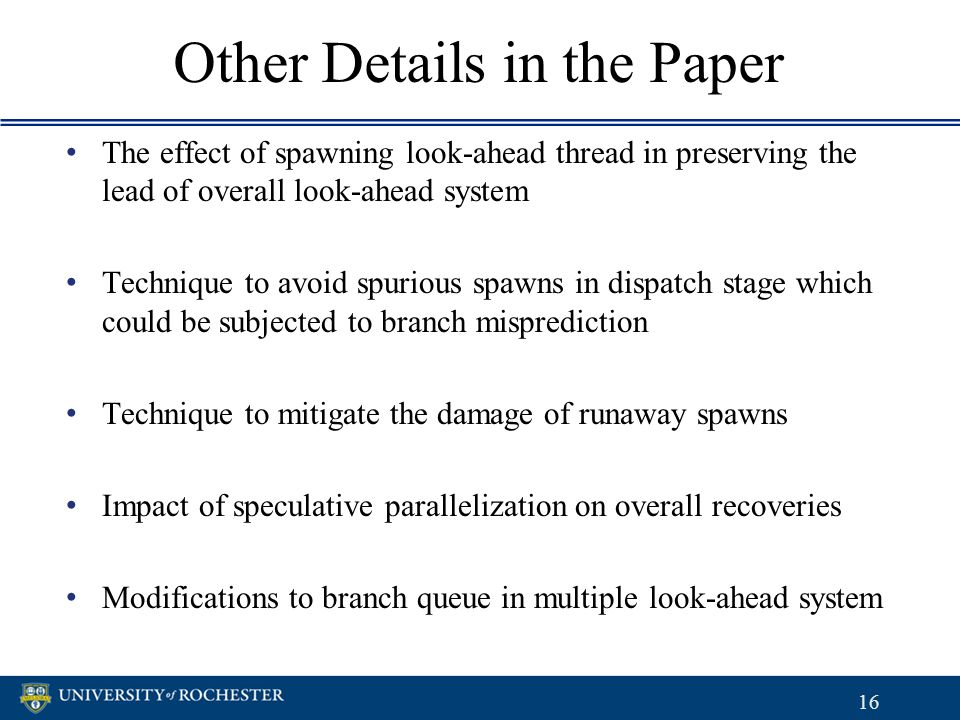 Other Details in the Paper The effect of spawning look-ahead thread in preserving the lead of overall look-ahead system Technique to avoid spurious spawns in dispatch stage which could be subjected to branch misprediction Technique to mitigate the damage of runaway spawns Impact of speculative parallelization on overall recoveries Modifications to branch queue in multiple look-ahead system The effect of spawning look-ahead thread in preserving the lead of overall look-ahead system Technique to avoid spurious spawns in dispatch stage which could be subjected to branch misprediction Technique to mitigate the damage of runaway spawns Impact of speculative parallelization on overall recoveries Modifications to branch queue in multiple look-ahead system 16