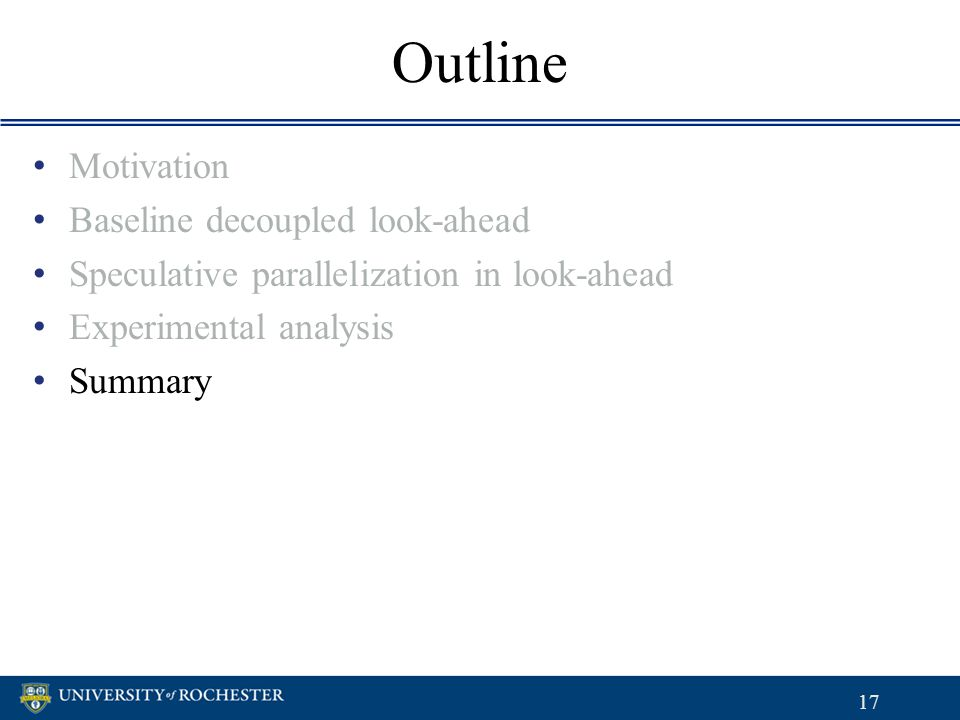 Outline Motivation Baseline decoupled look-ahead Speculative parallelization in look-ahead Experimental analysis Summary Motivation Baseline decoupled
