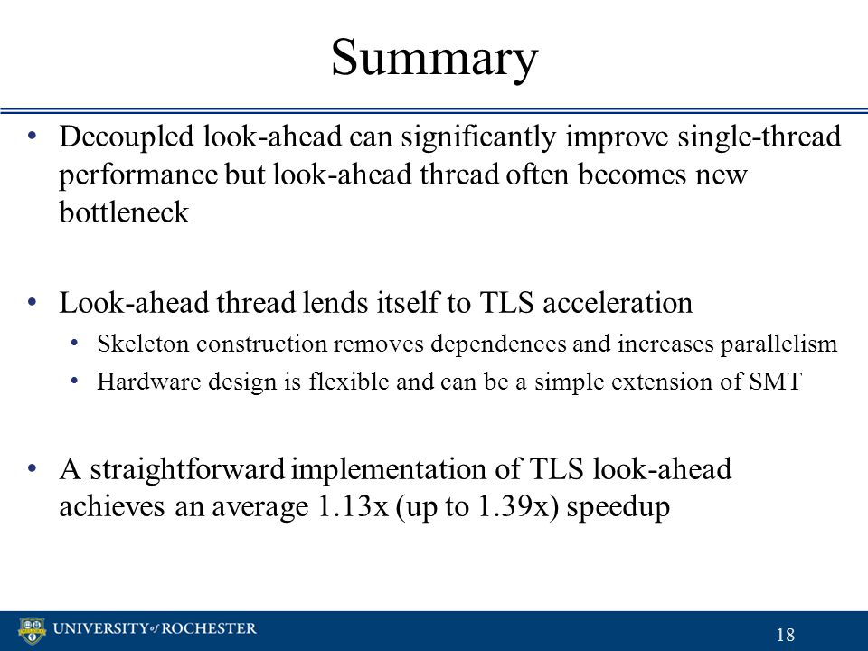 Summary Decoupled look-ahead can significantly improve single-thread performance but look-ahead thread often becomes new bottleneck Look-ahead thread