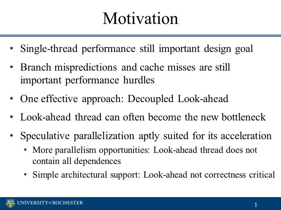 Motivation Single-thread performance still important design goal Branch mispredictions and cache misses are still important performance hurdles One effective approach: Decoupled Look-ahead Look-ahead thread can often become the new bottleneck Speculative parallelization aptly suited for its acceleration More parallelism opportunities: Look-ahead thread does not contain all dependences Simple architectural support: Look-ahead not correctness critical Single-thread performance still important design goal Branch mispredictions and cache misses are still important performance hurdles One effective approach: Decoupled Look-ahead Look-ahead thread can often become the new bottleneck Speculative parallelization aptly suited for its acceleration More parallelism opportunities: Look-ahead thread does not contain all dependences Simple architectural support: Look-ahead not correctness critical 1