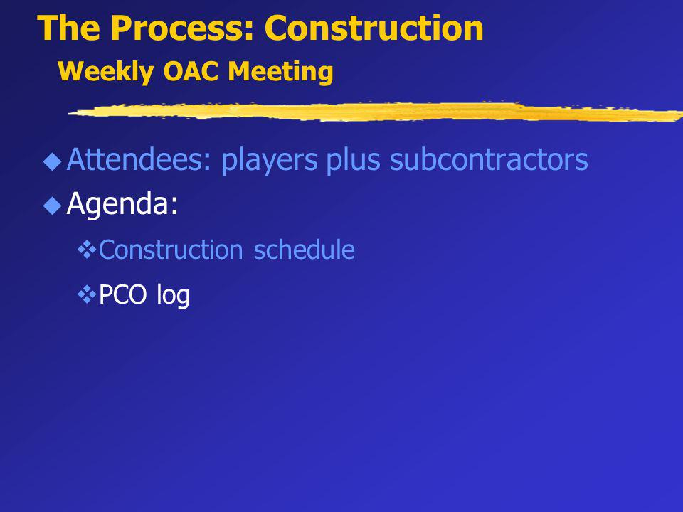 The Process: Construction Weekly OAC Meeting u Attendees: players plus subcontractors u Agenda: vConstruction schedule vPCO log