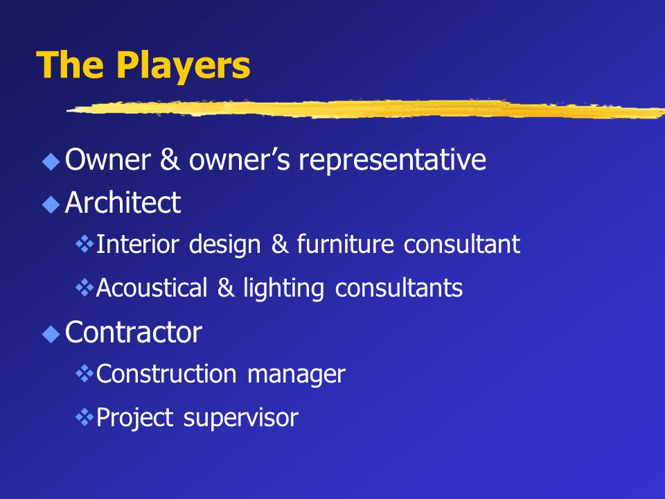 The Players u Owner & owners representative u Architect vInterior design & furniture consultant vAcoustical & lighting consultants u Contractor vConstruction manager vProject supervisor