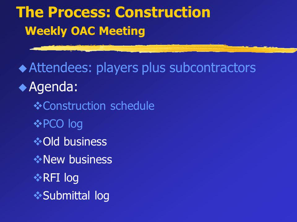 The Process: Construction Weekly OAC Meeting u Attendees: players plus subcontractors u Agenda: vConstruction schedule vPCO log vOld business vNew business vRFI log vSubmittal log