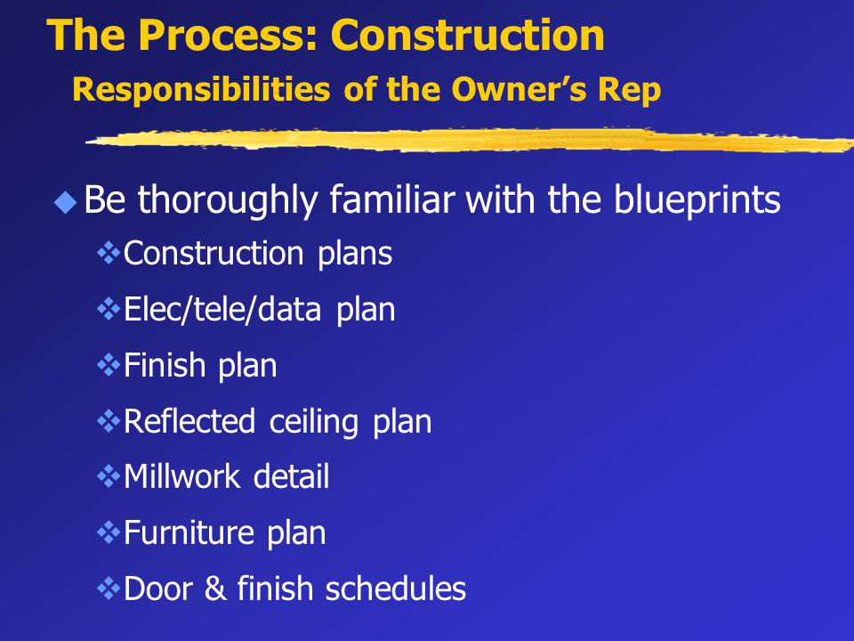 The Process: Construction Responsibilities of the Owners Rep u Be thoroughly familiar with the blueprints vConstruction plans vElec/tele/data plan vFinish plan vReflected ceiling plan vMillwork detail vFurniture plan vDoor & finish schedules