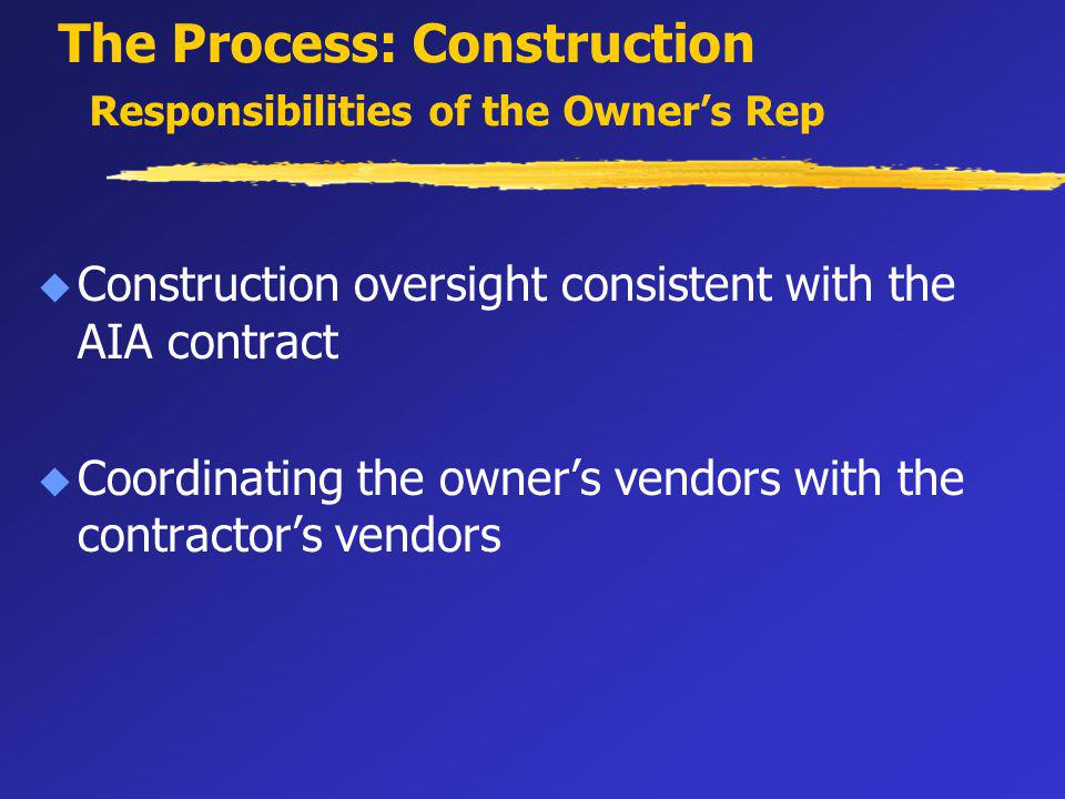 The Process: Construction Responsibilities of the Owners Rep u Construction oversight consistent with the AIA contract u Coordinating the owners vendors with the contractors vendors
