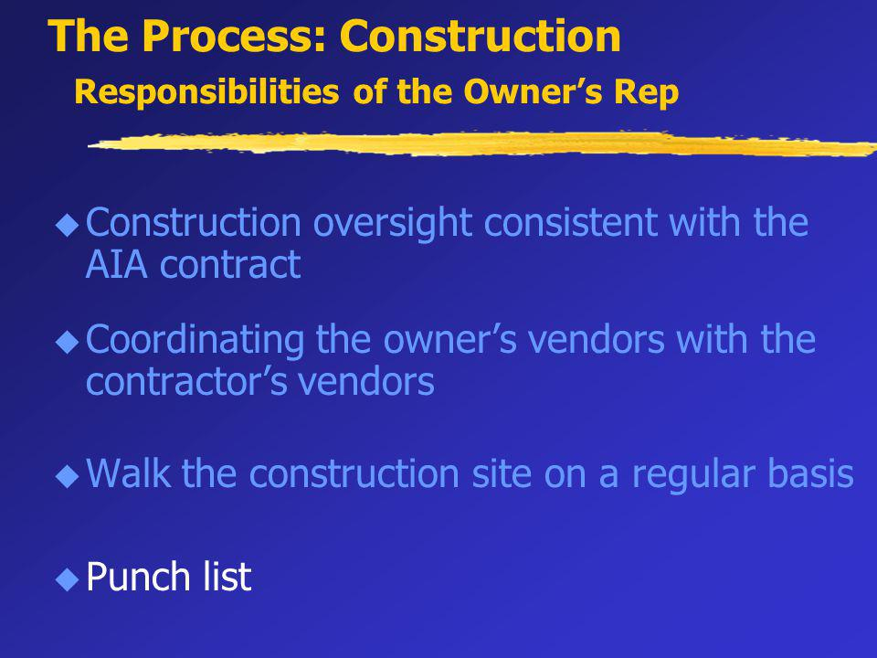 The Process: Construction Responsibilities of the Owners Rep u Construction oversight consistent with the AIA contract u Coordinating the owners vendors with the contractors vendors u Walk the construction site on a regular basis u Punch list