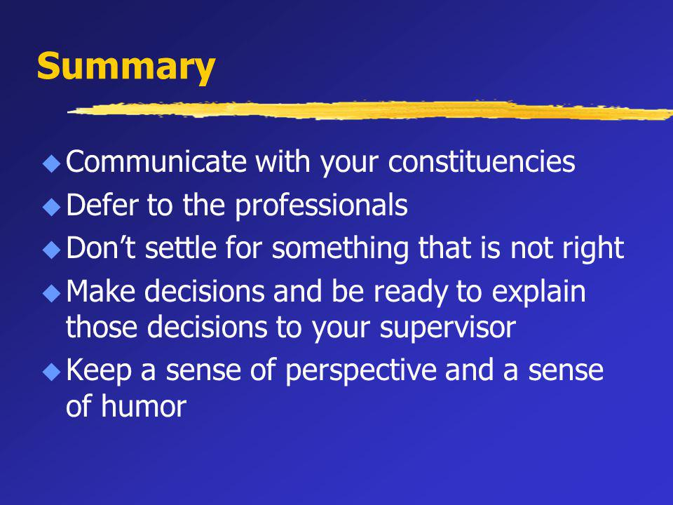 Summary u Communicate with your constituencies u Defer to the professionals u Dont settle for something that is not right u Make decisions and be ready to explain those decisions to your supervisor u Keep a sense of perspective and a sense of humor