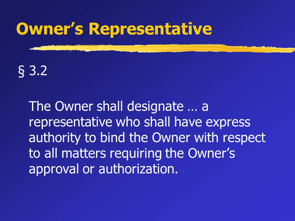 Owners Representative § 3.2 The Owner shall designate … a representative who shall have express authority to bind the Owner with respect to all matters requiring the Owners approval or authorization.