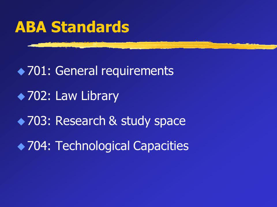 ABA Standards u 701: General requirements u 702: Law Library u 703: Research & study space u 704: Technological Capacities