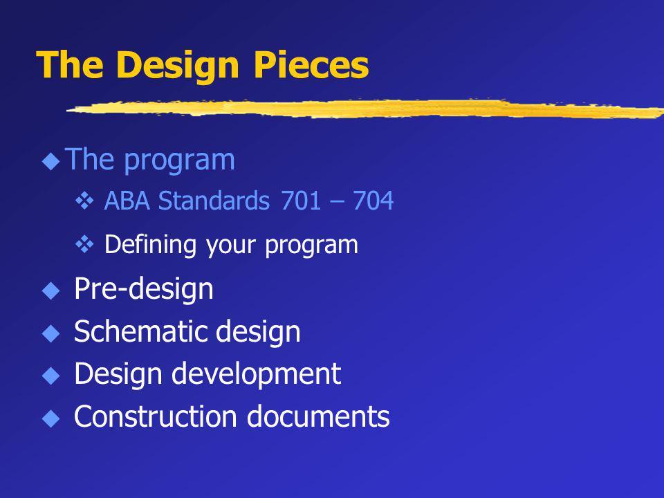 The Design Pieces u The program v ABA Standards 701 – 704 v Defining your program u Pre-design u Schematic design u Design development u Construction documents