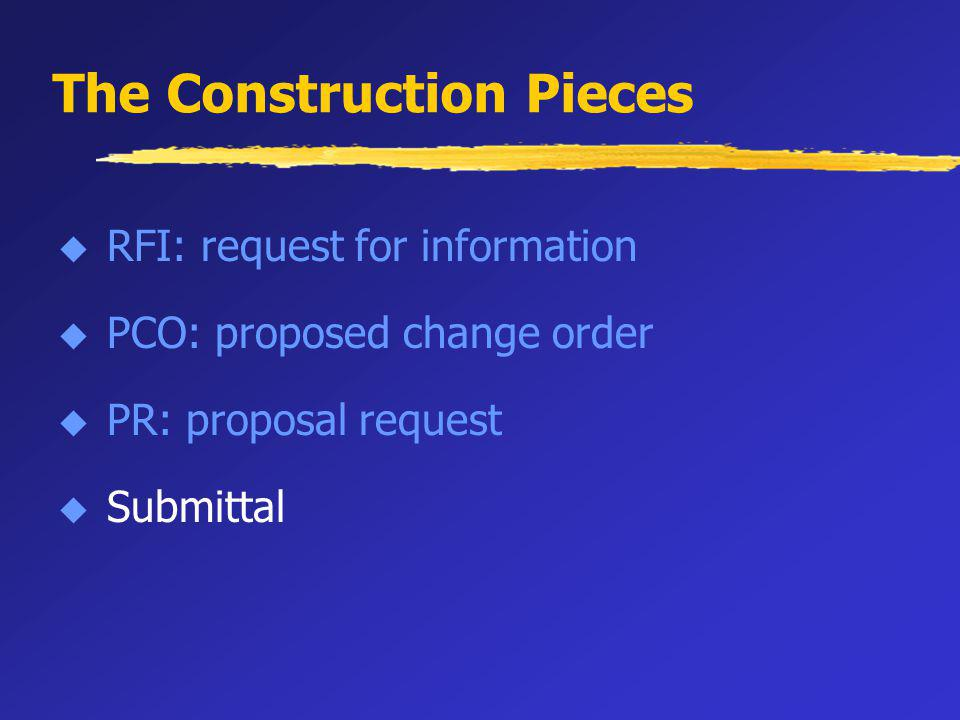 The Construction Pieces u RFI: request for information u PCO: proposed change order u PR: proposal request u Submittal