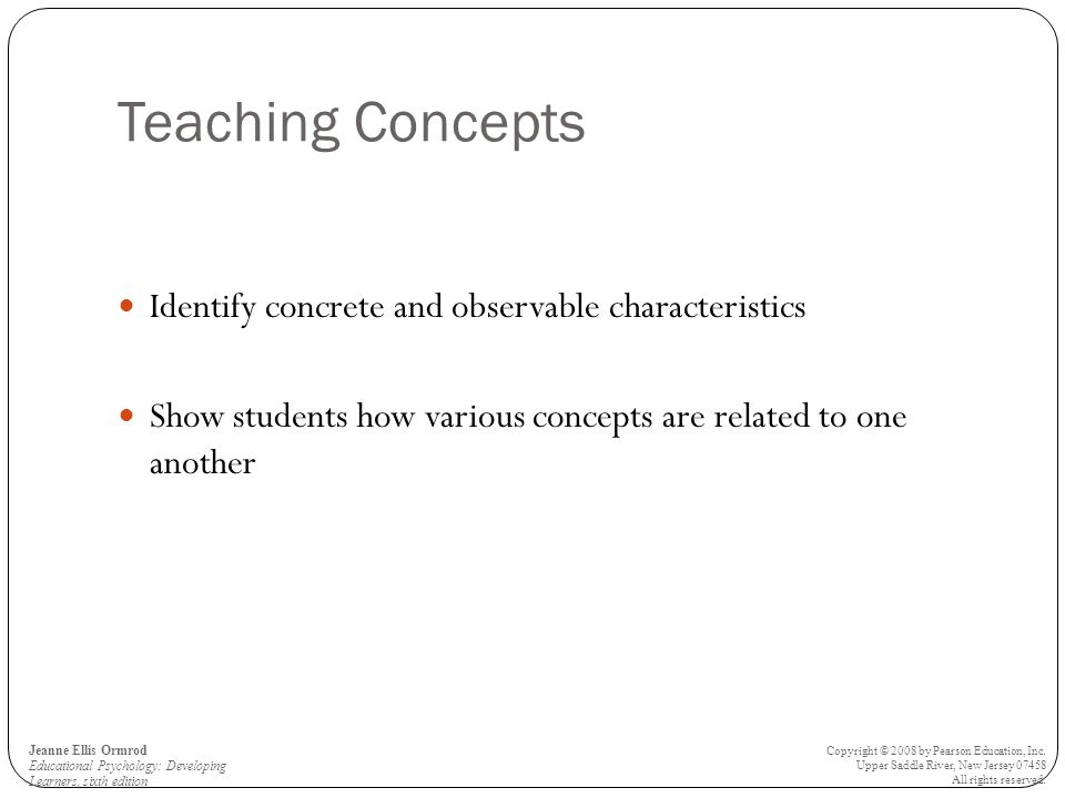 Teaching Concepts Identify concrete and observable characteristics Show students how various concepts are related to one another Jeanne Ellis Ormrod Educational Psychology: Developing Learners, sixth edition Copyright © 2008 by Pearson Education, Inc.