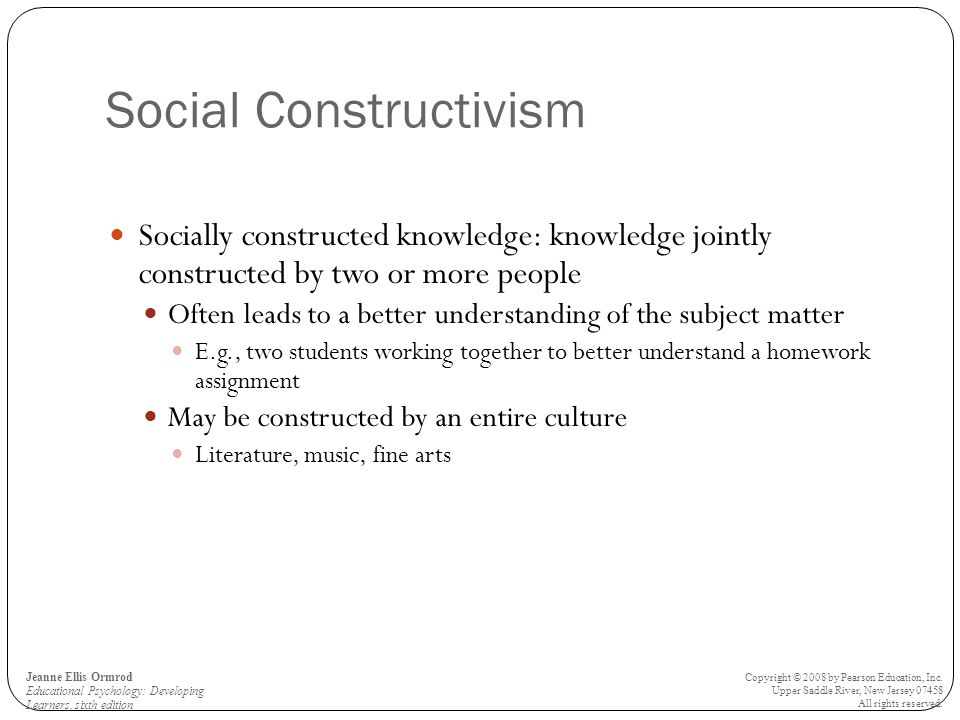 Social Constructivism Socially constructed knowledge: knowledge jointly constructed by two or more people Often leads to a better understanding of the