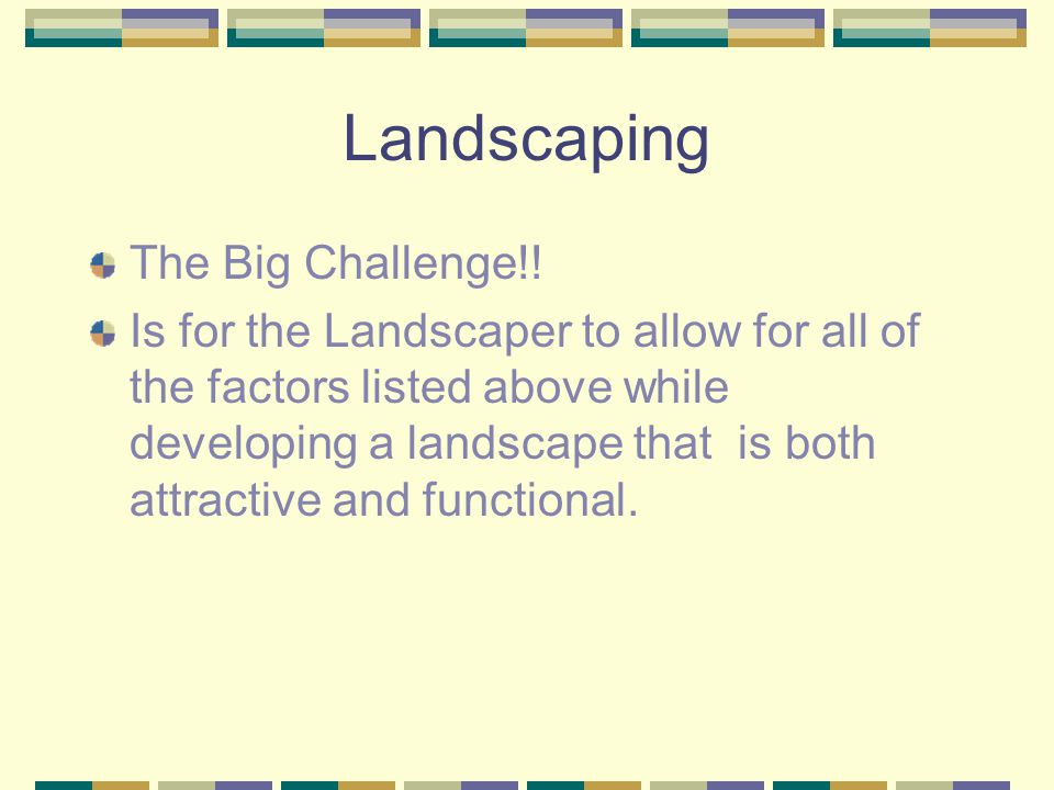 Landscaping Some factors that influence landscapes are: Terrain The climate The homes Buildings Other Physical Structures Intended Use of the property Clients Wants