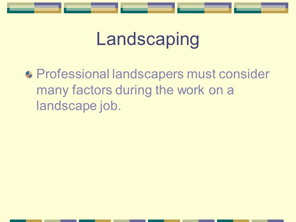 Landscaping Professional landscapers must consider many factors during the work on a landscape job.