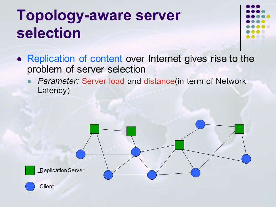 Topology-aware server selection Replication of content over Internet gives rise to the problem of server selection Parameter: Server load and distance
