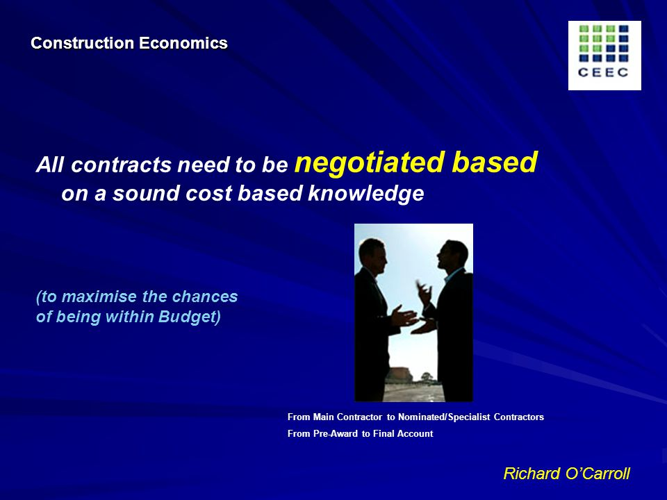 Richard OCarroll All contracts need to be negotiated based on a sound cost based knowledge (to maximise the chances of being within Budget) Construction Economics From Main Contractor to Nominated/Specialist Contractors From Pre-Award to Final Account
