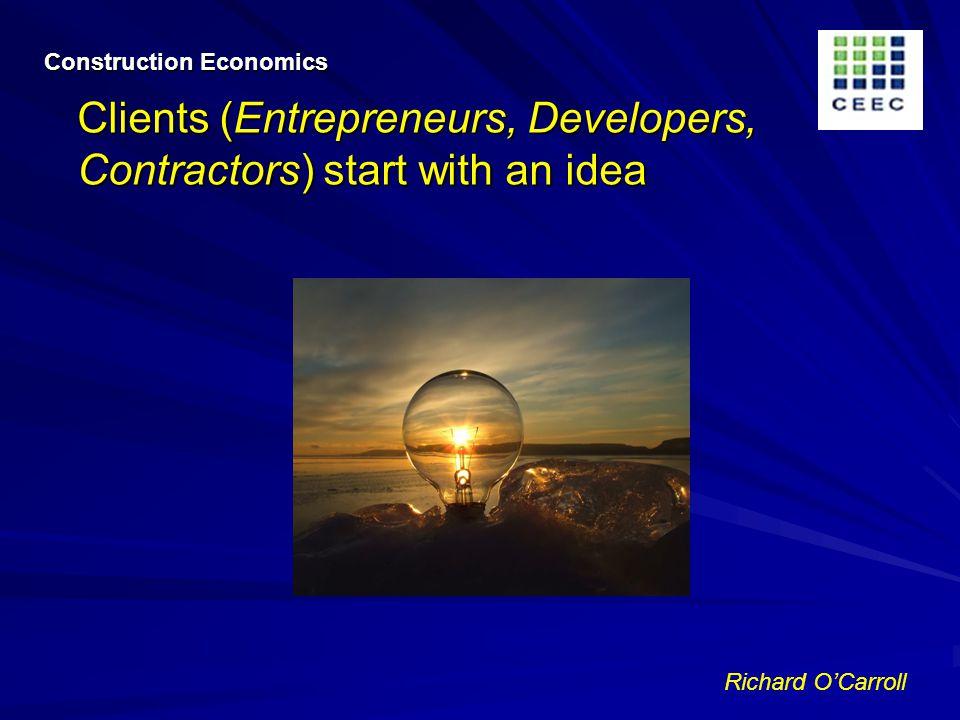 Richard OCarroll Construction Economics Clients (Entrepreneurs, Developers, Contractors) start with an idea