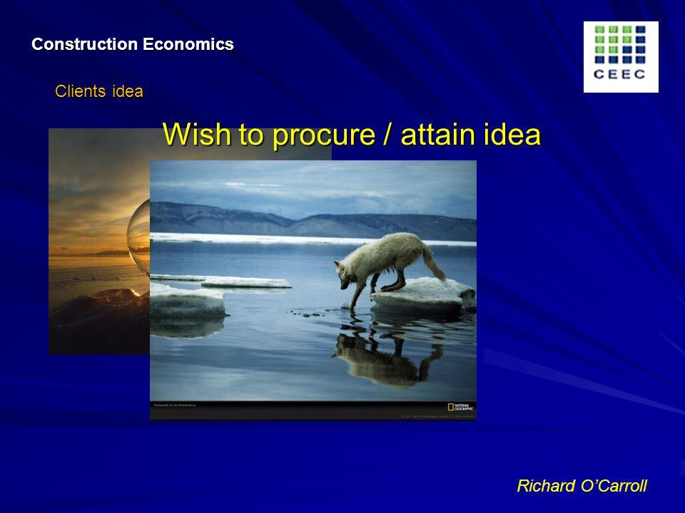 Richard OCarroll Construction Economics Clients idea Wish to procure / attain idea