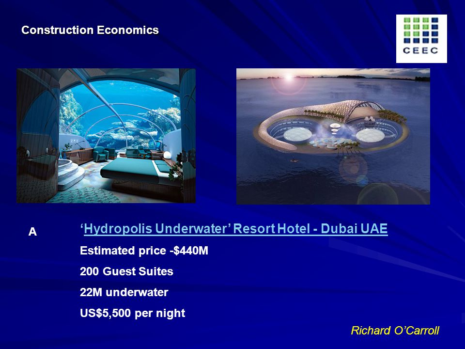 Richard OCarroll Hydropolis Underwater Resort Hotel - Dubai UAE Estimated price -$440M 200 Guest Suites 22M underwater US$5,500 per night A Construction Economics