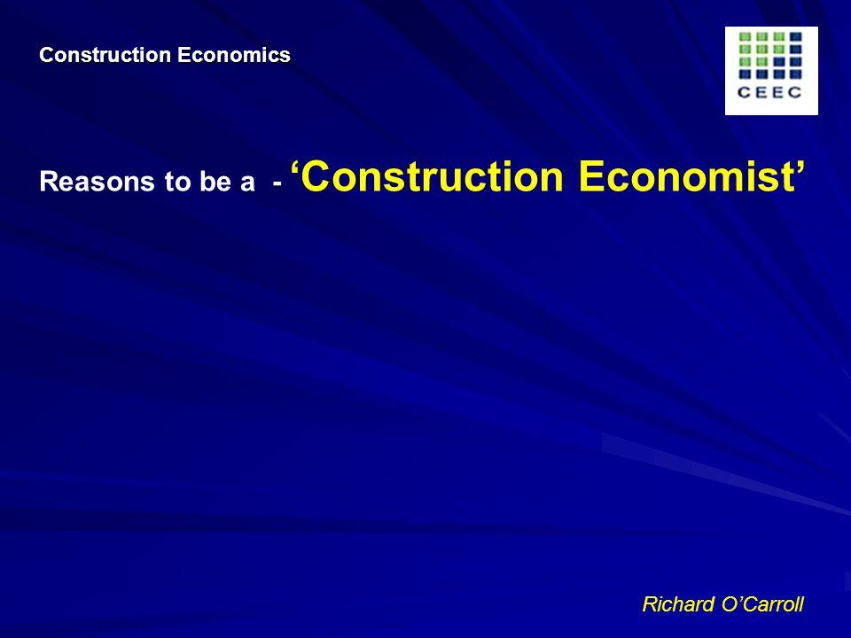 Richard OCarroll Reasons to be a - Construction Economist Construction Economics