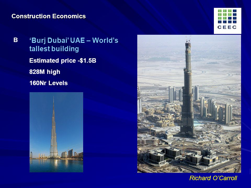 Richard OCarroll Burj Dubai UAE – Worlds tallest building Estimated price -$1.5B 828M high 160Nr Levels B Construction Economics