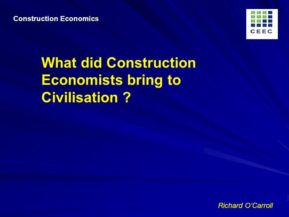 Richard OCarroll What did Construction Economists bring to Civilisation Construction Economics