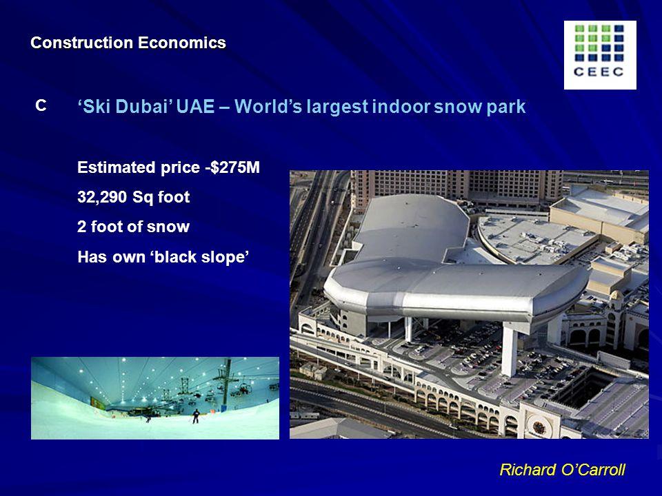 Richard OCarroll Ski Dubai UAE – Worlds largest indoor snow park Estimated price -$275M 32,290 Sq foot 2 foot of snow Has own black slope C Construction Economics
