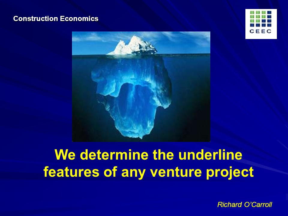 Richard OCarroll We determine the underline features of any venture project Construction Economics