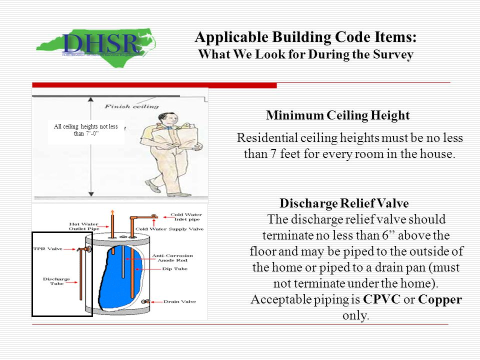 Minimum Ceiling Height Residential ceiling heights must be no less than 7 feet for every room in the house. Discharge Relief Valve The discharge relie